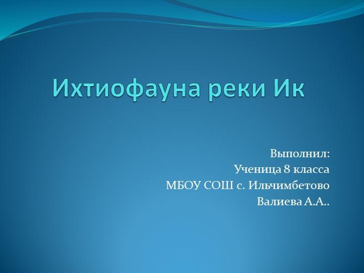 Ихтиофауна реки ИкВыполнил:Ученица 8 классаМБОУ СОШ с. ИльчимбетовоВалиева...