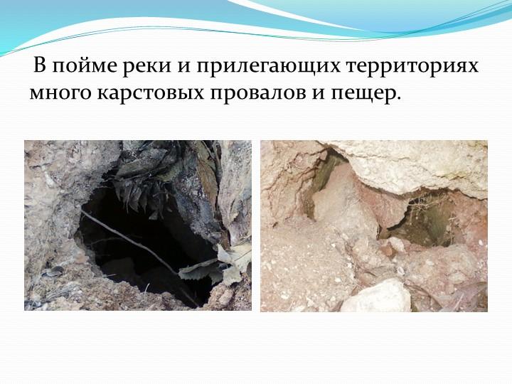 В пойме реки и прилегающих территориях много карстовых провалов и пещер.