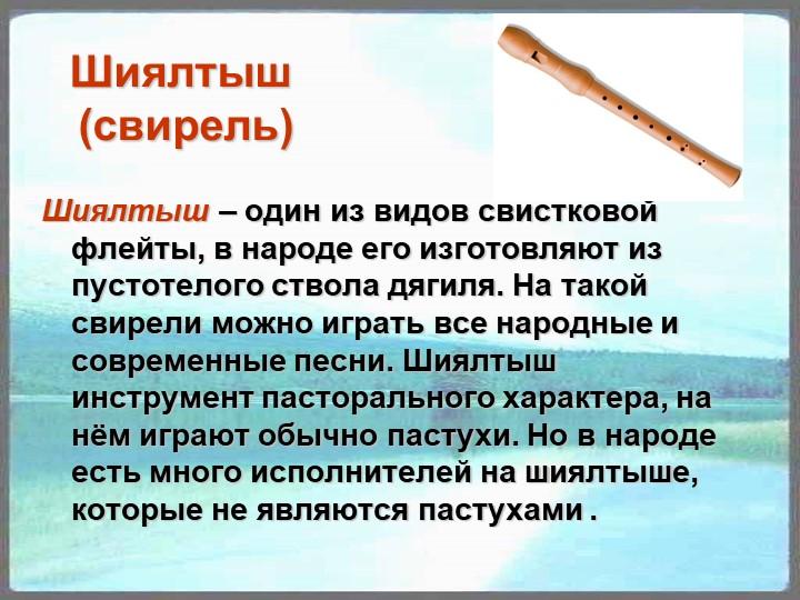 Шиялтыш (свирель)Шиялтыш – один из видов свистковой флейты, в народе его изг...