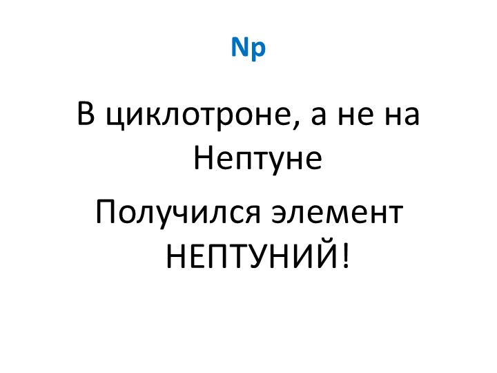 NpВ циклотроне, а не на НептунеПолучился элемент НЕПТУНИЙ!