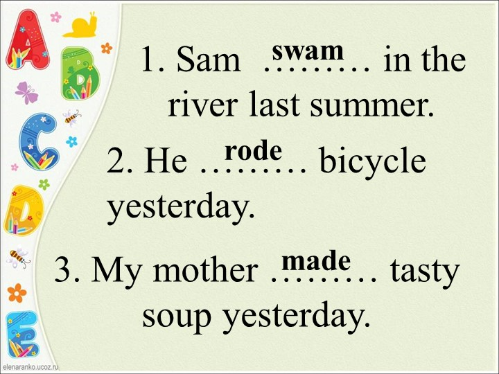 1. Sam  ……… in the river last summer.swam2. He ……… bicycle yesterday. 3. My m...