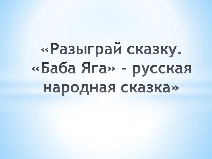 «Разыграй сказку. «Баба Яга» - русская народная сказка»