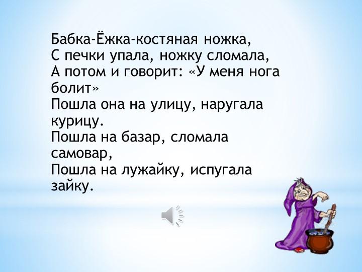 Бабка-Ёжка-костяная ножка,С печки упала, ножку сломала,А потом и говорит: «...