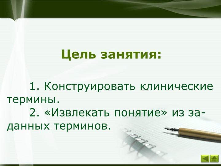 Цель занятия:1. Конструировать клинические термины.2. «Извлекать пон...