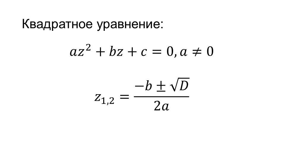 𝑎 𝑧 2 +𝑏𝑧+𝑐=0, 𝑎≠0 𝑧 1,2 = −𝑏±  𝐷  2𝑎 Квадратное уравнение: