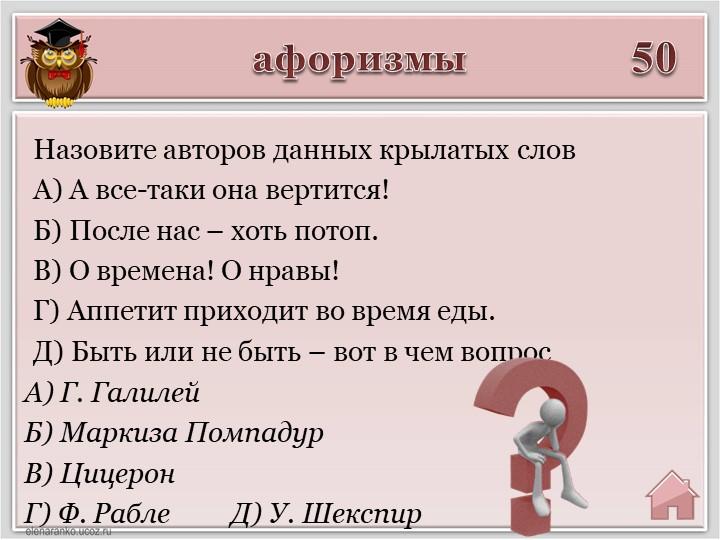 афоризмы50А) Г. ГалилейБ) Маркиза ПомпадурВ) ЦицеронГ) Ф. Рабле         Д)...