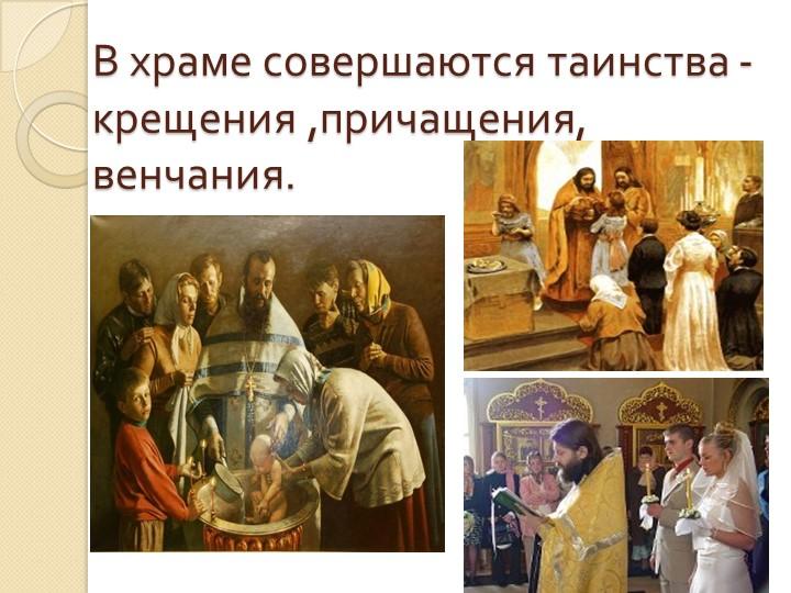 В храме совершаются таинства - крещения ,причащения, венчания.