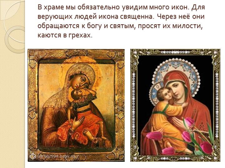 В храме мы обязательно увидим много икон. Для верующих людей икона священна....