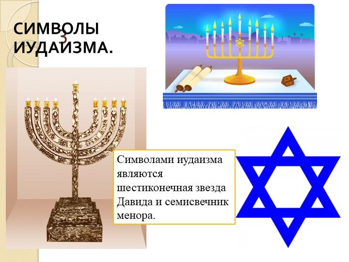 3Символами иудаизма являются шестиконечная звезда Давида и семисвечник менора...