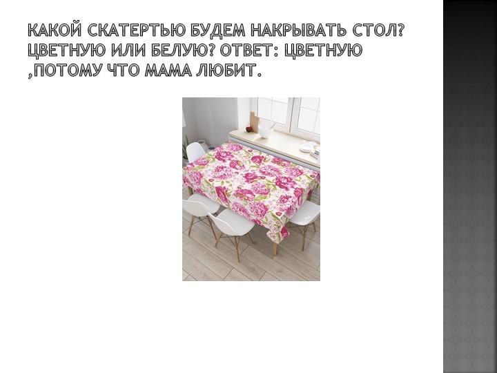 Какой скатертью будем накрывать стол? Цветную или белую? Ответ: Цветную ,Пото...