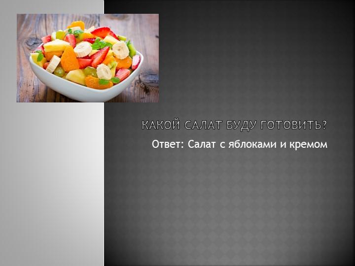 Какой салат буду готовить?Ответ: Салат с яблоками и кремом