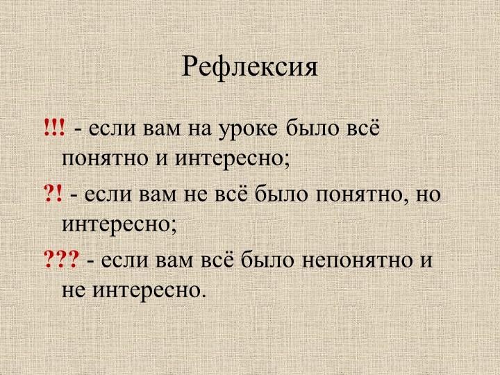 Рефлексия !!! - если вам на уроке было всё понятно и интересно;?! - если вам...