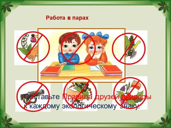 Составьте Правила друзей природык каждому экологическому знаку.Работа в парах