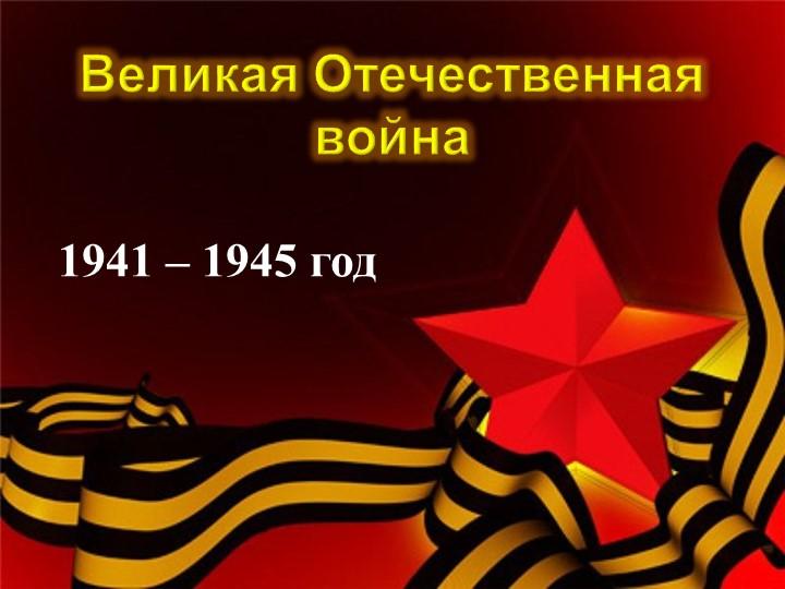 Великая Отечественная война1941 – 1945 год