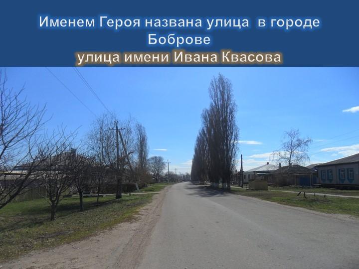 Именем Героя названа улица  в городе Бобровеулица имени Ивана Квасова