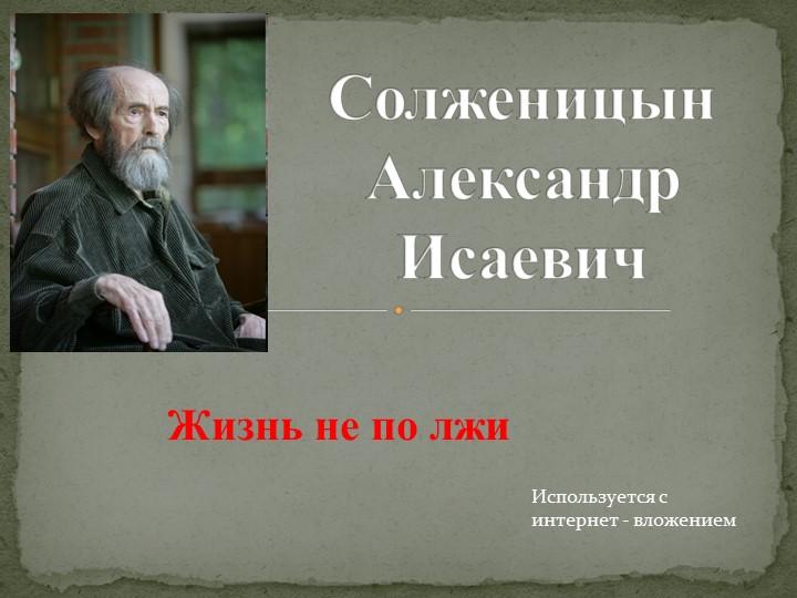Солженицын Александр ИсаевичИспользуется с интернет - вложениемЖизнь не по лжи