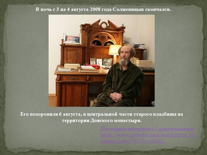В ночь с 3 на 4 августа 2008 года Солженицын скончался.Его похоронили 6 авгус...