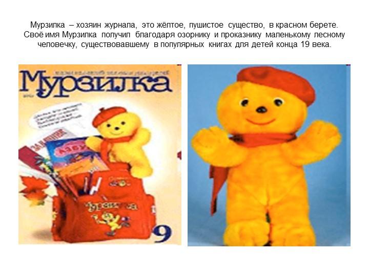 Мурзилка – хозяин журнала, это жёлтое, пушистое существо, в красном берете. С...