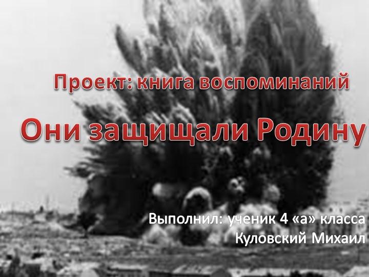 Проект: книга воспоминанийВыполнил: ученик 4 «а» класса Куловский МихаилОни з...