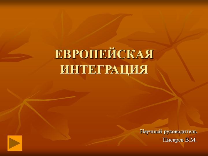 ЕВРОПЕЙСКАЯ ИНТЕГРАЦИЯ Научный руководитель Писарев В.М.