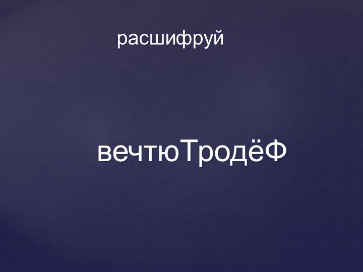 вечтюТродёФрасшифруй