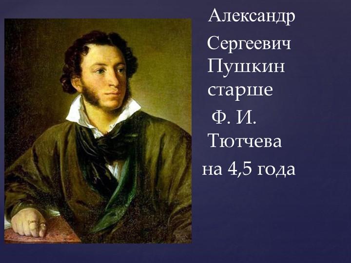 Александр  Сергеевич Пушкин старше    Ф. И. Тютчева на 4,5 года