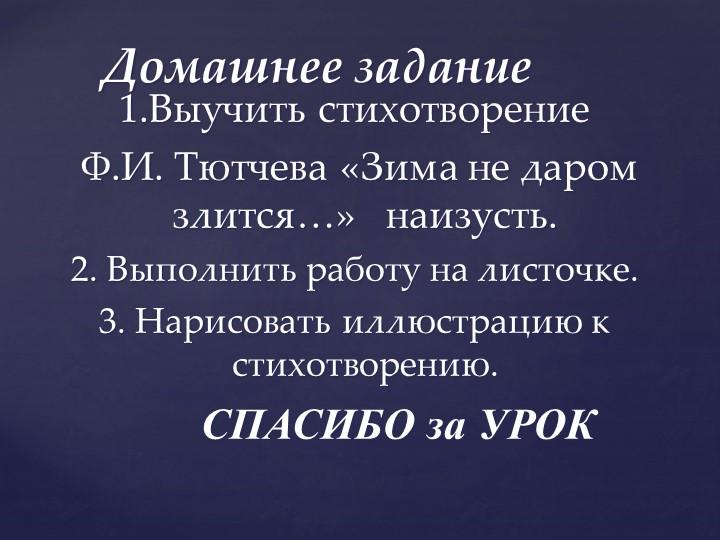 1.Выучить стихотворение Ф.И. Тютчева «Зима не даром злится…»   наизусть.2....