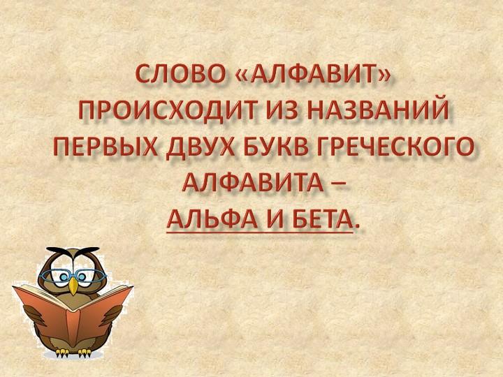 Слово «алфавит» происходит из названий первых двух букв греческого алфавита...