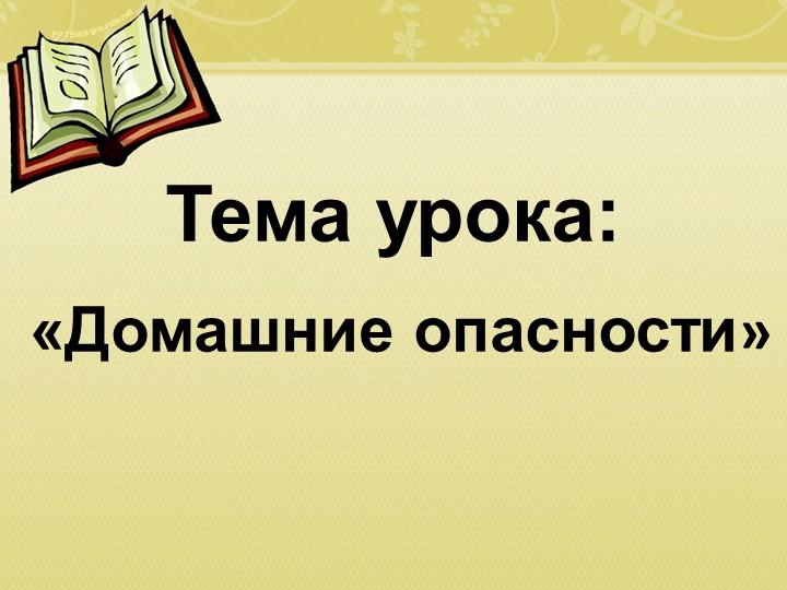 Тема урока: «Домашние опасности»