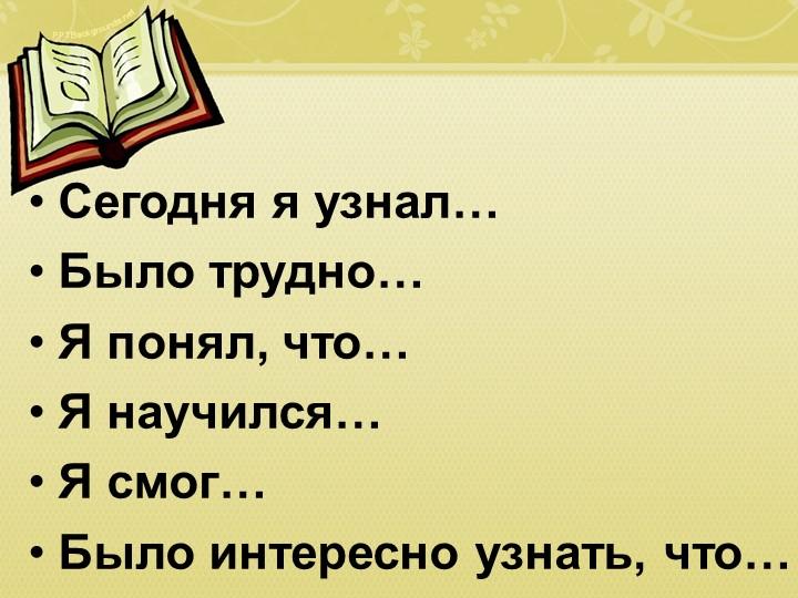 Сегодня я узнал…Было трудно…Я понял, что…Я научился…Я смог…Было интересн...