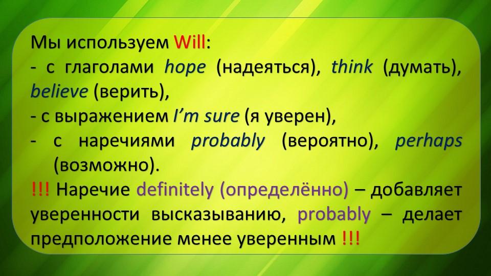 Мы используем Will:- c глаголами hope (надеяться), think (думать), believe (...
