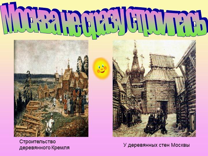 Москва не сразу строиласьСтроительство деревянного КремляУ деревянных стен Мо...
