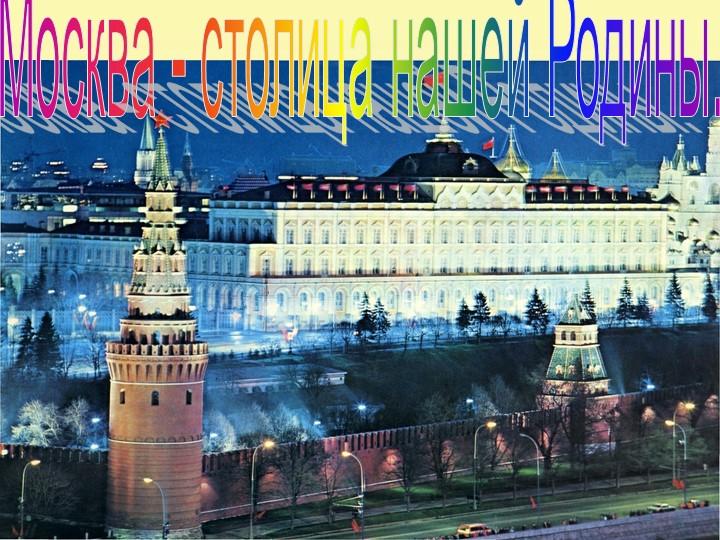 Москва - столица нашей Родины.