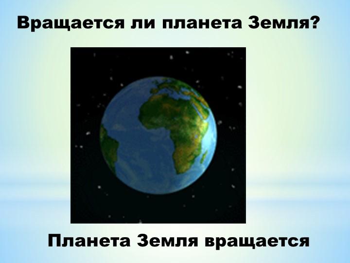 Планета Земля вращаетсяВращается ли планета Земля?