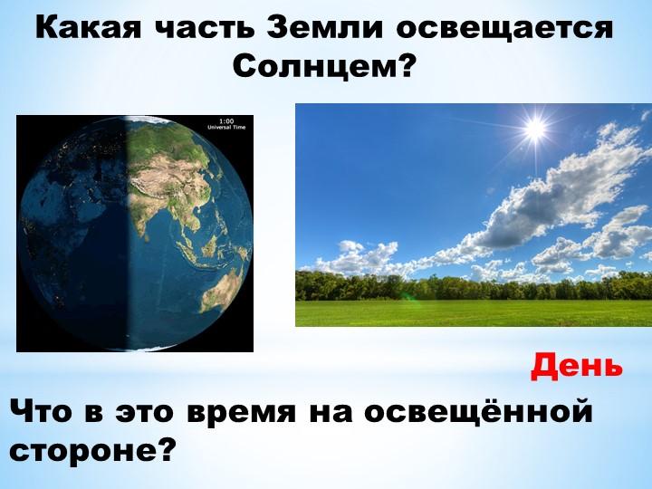 Какая часть Земли освещается Солнцем?Что в это время на освещённой стороне?День