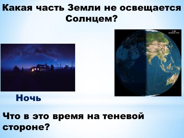 Какая часть Земли не освещается Солнцем?Что в это время на теневой  стороне?Ночь