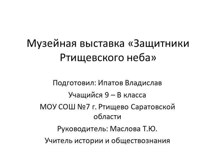 Музейная выставка «Защитники Ртищевского неба»Подготовил: Ипатов ВладиславУч...