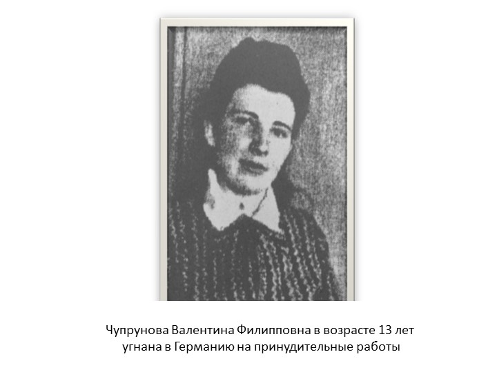 Чупрунова Валентина Филипповна в возрасте 13 лет угнана в Германию на принуд...