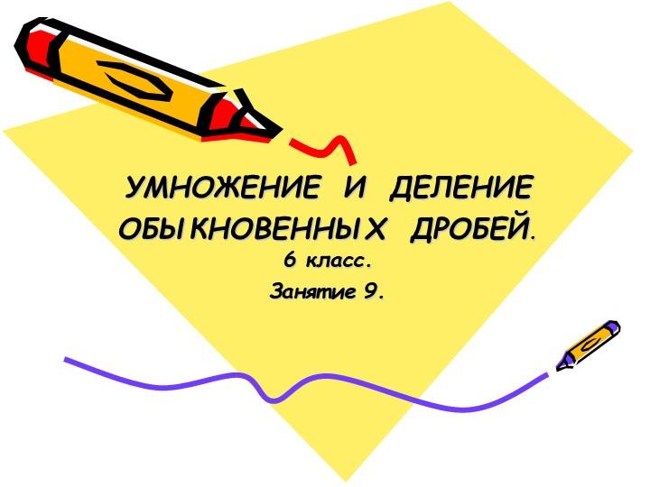 УМНОЖЕНИЕ  И  ДЕЛЕНИЕОБЫКНОВЕННЫХ  ДРОБЕЙ. 6 класс.Занятие 9....