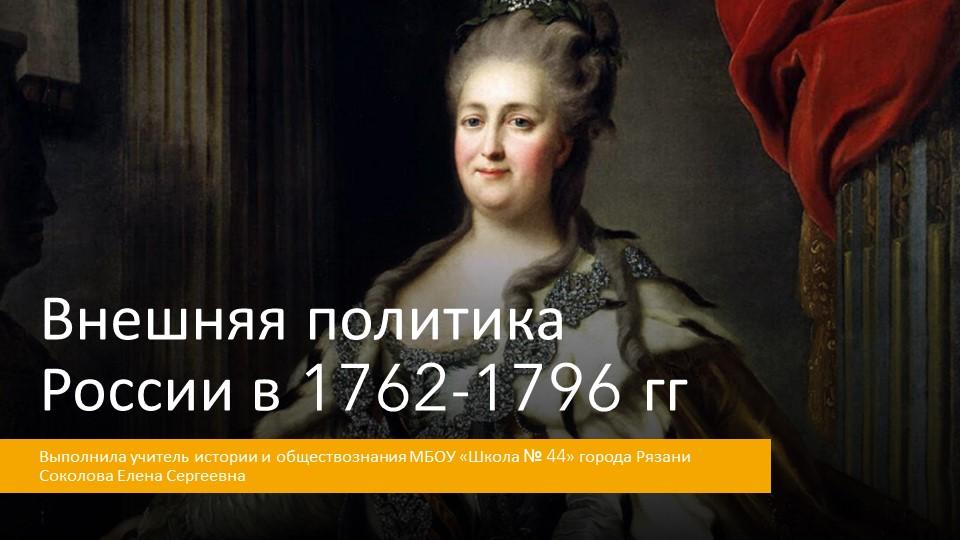 Внешняя политика России в 1762-1796ггВыполнила учитель истории и обществозна...