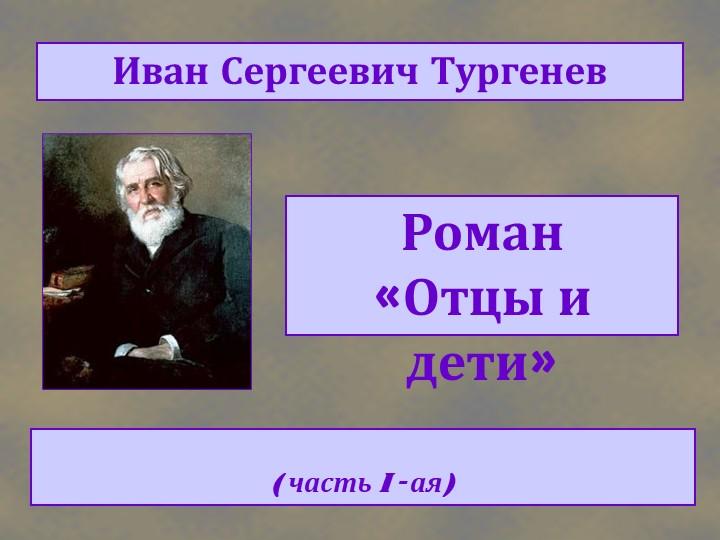 Роман «Отцы и дети»Иван Сергеевич Тургенев( часть I - ая)