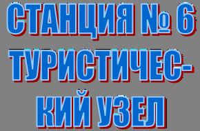 СТАНЦИЯ № 6 ТУРИСТИЧЕС-КИЙ УЗЕЛ