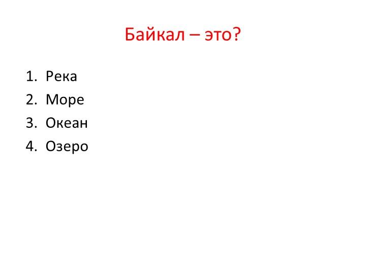 Байкал – это? 1.  Река 2.  Море 3.  Океан 4.  Озеро