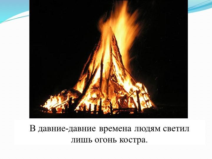 В давние-давние времена людям светил лишь огонь костра.