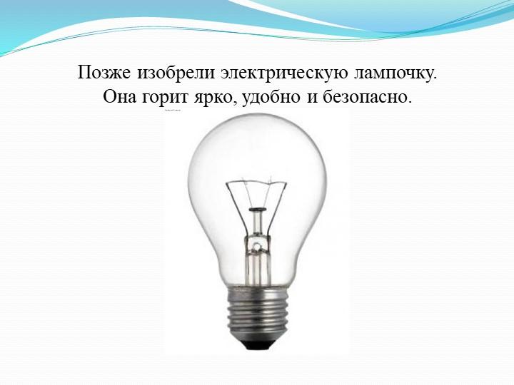 Позже изобрели электрическую лампочку. Она горит ярко, удобно и безопасно.