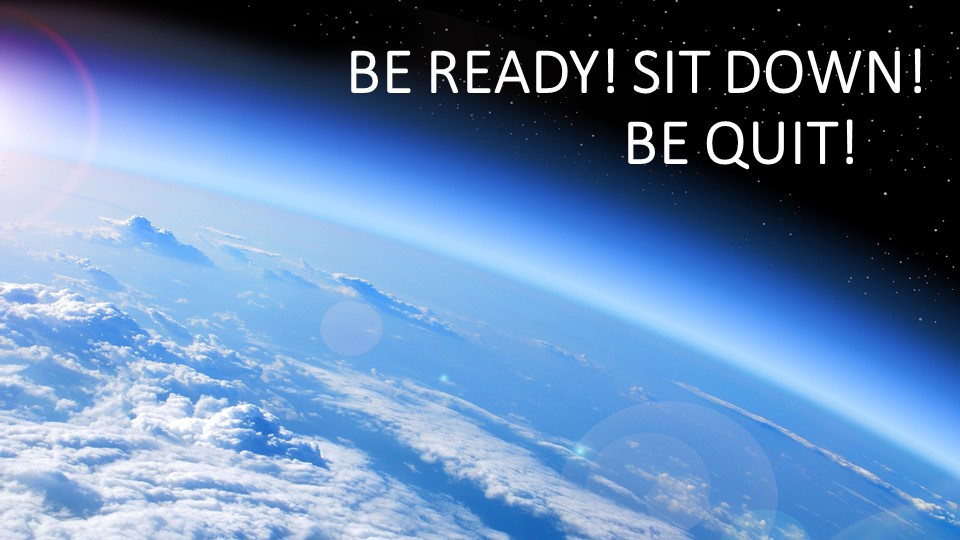 BE READY! SIT DOWN!                                 BE QUIT!