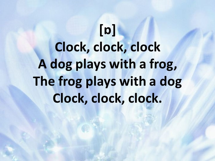 [ɒ]Clock, clock, clockA dog plays with a frog,The frog plays with a dogCl...