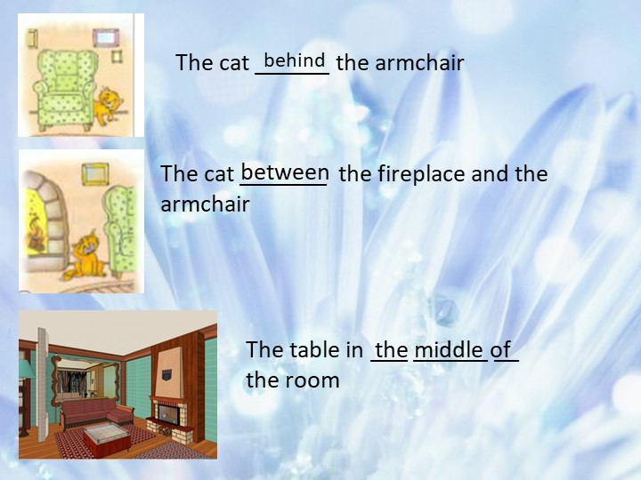 The cat ______ the armchair The cat _______  the fireplace and the armchairTh...