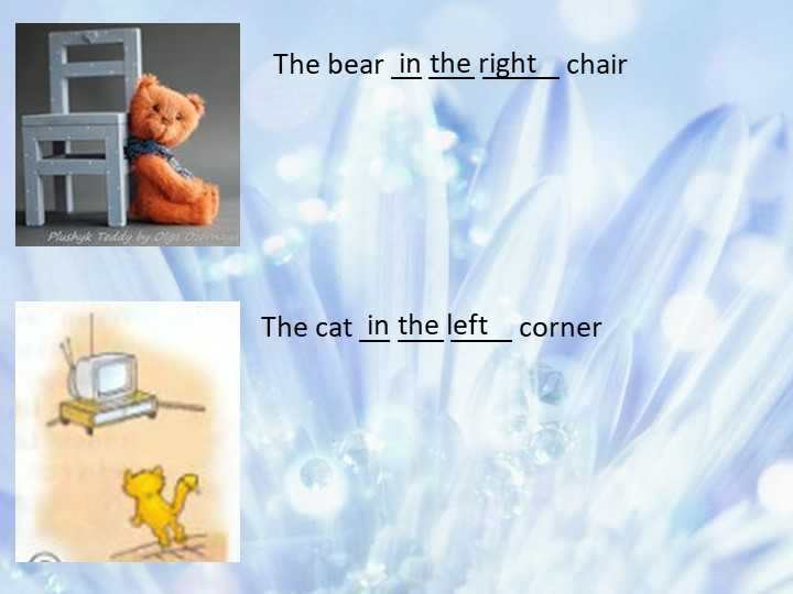The bear __ ___ _____ chairThe cat __ ___ ____ cornerin the rightin the left