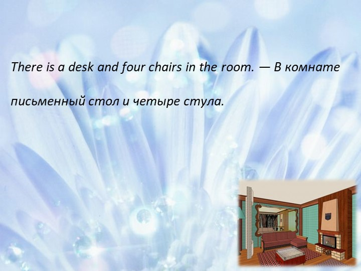 There isa desk and four chairs in the room. — В комнате письменный стол и че...